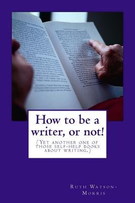 How to Be a Writer, or Not! - (Yet Another One of Those Self-Help Books about Writing.) (Paperback): Ruth Watson-Morris