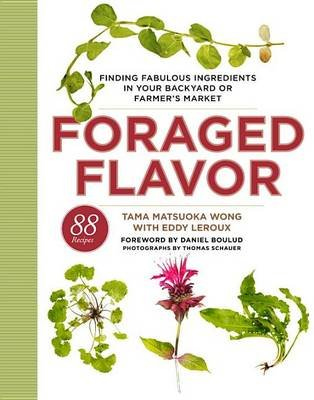Foraged Flavor - Finding Fabulous Ingredients in Your Backyard or Farmer's Market (Hardcover): Tama Matsuoka Wong, Eddy Le...