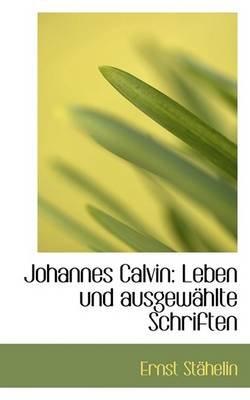 Johannes Calvin - Leben Und Ausgew Hlte Schriften (English, German, Paperback): Ernst Sthelin