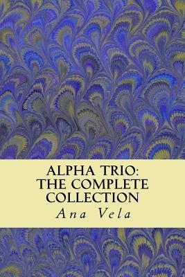 Alpha Trio - The Complete Collection (Paperback): Ana Vela