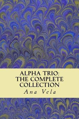 Alpha Trio - The Complete Collection (Paperback): Ana Vela