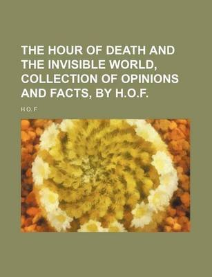 The Hour of Death and the Invisible World, Collection of Opinions and Facts, by H.O.F. (Paperback): Hof