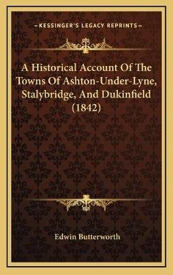 A Historical Account of the Towns of Ashton-Under-Lyne, Stalybridge, and Dukinfield (1842) (Hardcover): Edwin Butterworth