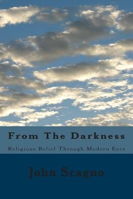From the Darkness - Religious Belief Through Modern Eyes (Paperback): John Scagno