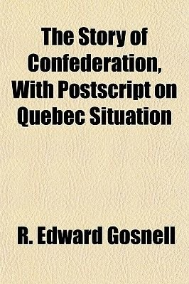 The Story of Confederation, with PostScript on Quebec Situation (Paperback): R. Edward Gosnell