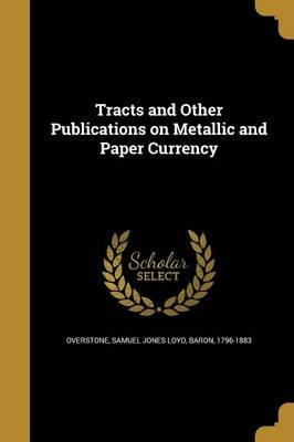 Tracts and Other Publications on Metallic and Paper Currency (Paperback): Samuel Jones Loyd Baron Overstone