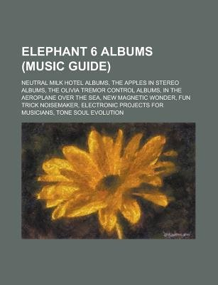 Elephant 6 Albums - In the Aeroplane Over the Sea, New Magnetic Wonder, Fun Trick Noisemaker, Tone Soul Evolution (Paperback):...