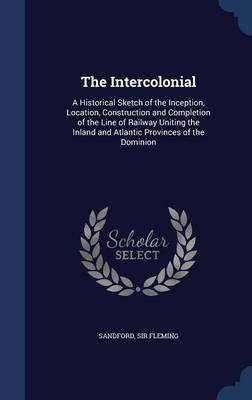 The Intercolonial - A Historical Sketch of the Inception, Location, Construction and Completion of the Line of Railway Uniting...