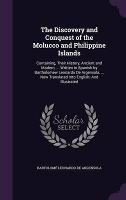 The Discovery and Conquest of the Molucco and Philippine Islands - Containing, Their History, Ancient and Modern, ... Written...