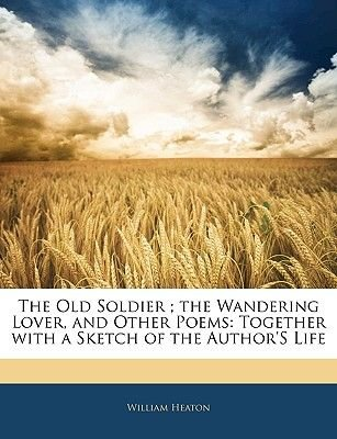 The Old Soldier; The Wandering Lover, and Other Poems - Together with a Sketch of the Author's Life (Paperback): William...