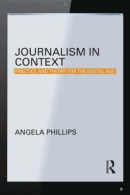 Journalism in Context - Practice and Theory for the Digital Age (Electronic book text): Angela Phillips