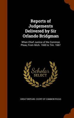 Reports of Judgements Delivered by Sir Orlando Bridgman - When Chief Justice of the Common Pleas, from Mich. 1660 to Trin. 1667...