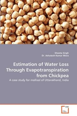 Estimation of Water Loss Through Evapotranspiration from Chickpea (Paperback): Shweta Singh, Dr. Ashutosh Kumar Misra
