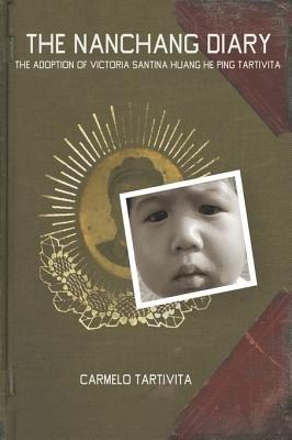 The Nanchang Diary - The Adoption of Victoria Santina Huang He Ping Tartivita (Paperback): Carmelo Tartivita
