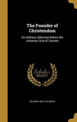 The Founder of Christendom - An Address Delivered Before the Unitarian Club of Toronto (Hardcover): Goldwin 1823-1910 Smith