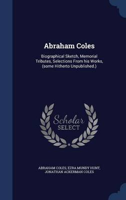 Abraham Coles - Biographical Sketch, Memorial Tributes, Selections from His Works, (Some Hitherto Unpublished.) (Hardcover):...