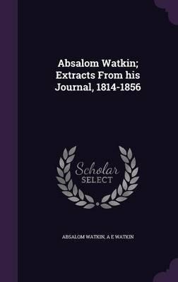 Absalom Watkin; Extracts from His Journal, 1814-1856 (Hardcover): Absalom Watkin, A E Watkin