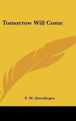 Tomorrow Will Come (Hardcover): E. M. Almedingen