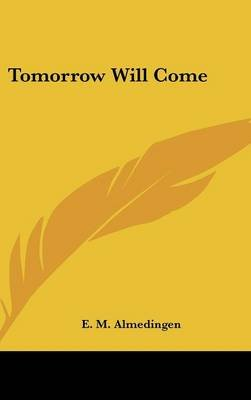 Tomorrow Will Come (Hardcover): E. M. Almedingen