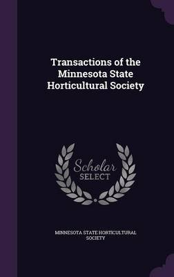 Transactions of the Minnesota State Horticultural Society (Hardcover): Minnesota State Historical Society, Minnesota State...