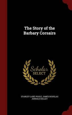 The Story of the Barbary Corsairs (Hardcover): Stanley Lane-Poole, James Douglas Jerrold Kelley