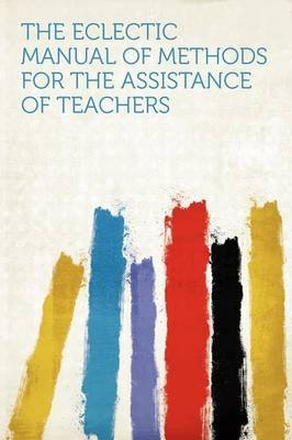 The Eclectic Manual of Methods for the Assistance of Teachers (Paperback): Hard Press