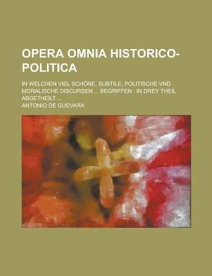Opera Omnia Historico-Politica; In Welchen Viel Schone, Subtile, Politische Vnd Moralische Discursen ... Begriffen - In Drey...