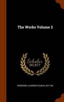 The Works Volume 2 (Hardcover): Algernon Charles 1837-1909 Swinburne
