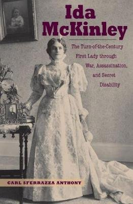 Ida McKinley - The Turn-Of-The-Century First Lady Through War, Assassination, and Secret Disability (Electronic book text):...