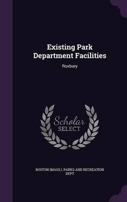 Existing Park Department Facilities - Roxbury (Hardcover): Boston (Mass ) Parks and Recreation Dep