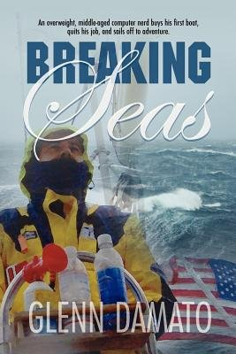 Breaking Seas - An Overweight, Middle-Aged Computer Nerd Buys His First Boat, Quits His Job, and Sails Off to Adventure...