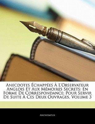 Anecdotes Echappees A L'Observateur Anglois Et Aux Memoires Secrets - En Forme de Correspondance; Pour Servir de Suite a...