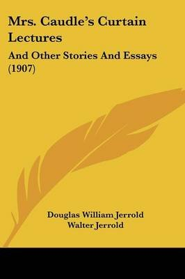 Mrs. Caudle's Curtain Lectures - And Other Stories and Essays (1907) (Paperback): Douglas William Jerrold