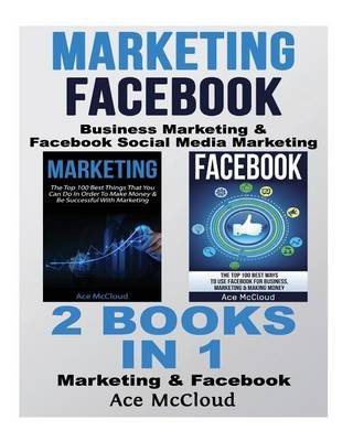 Marketing - Facebook: Business Marketing & Facebook Social Media Marketing: 2 Books in 1: Marketing & Facebook (Paperback): Ace...