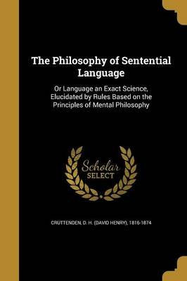 The Philosophy of Sentential Language - Or Language an Exact Science, Elucidated by Rules Based on the Principles of Mental...