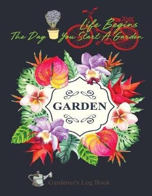 Life Begins the Day You Start a Garden - Gardener's Log Book (Paperback): Clara Hayden