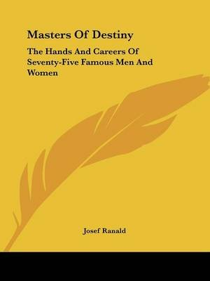Masters of Destiny - The Hands and Careers of Seventy-Five Famous Men and Women (Paperback): Josef Ranald