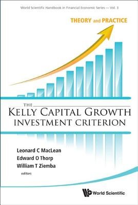 The Kelly Capital Growth Investment Criterion - Theory and Practice (Electronic book text): Leonard C. MacLean, Edward O Thorp,...