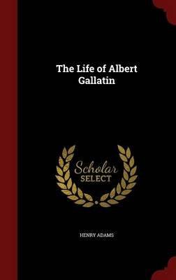 The Life of Albert Gallatin (Hardcover): Henry Adams