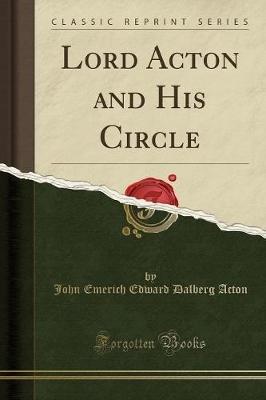 Lord Acton and His Circle (Classic Reprint) (Paperback): John Emerich Edward Dalberg-Acton