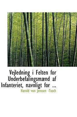 Vejledning I Felten for Underbefalingsmabnd AF Infanteriet, Navnligt for ... (Paperback): Harold Von Jenssen -Tusch