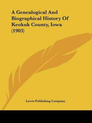 A Genealogical and Biographical History of Keokuk County, Iowa (1903) (Paperback): Lewis Publishing Co, Lewis Publishing Company