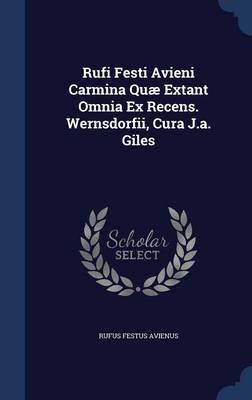 Rufi Festi Avieni Carmina Quae Extant Omnia Ex Recens. Wernsdorfii, Cura J.A. Giles (Hardcover): Rufus Festus Avienus