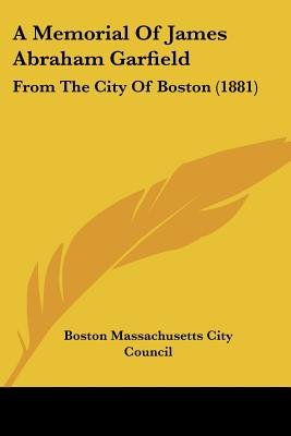 A Memorial of James Abraham Garfield - From the City of Boston (1881) (Paperback): Boston Massachusetts City Council