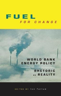 Fuel for Change - World Bank Energy Policy: Rhetoric vs Reality (Hardcover): Ian Tellam