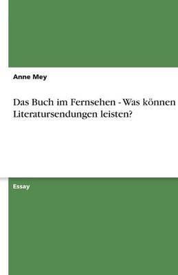 Das Buch Im Fernsehen - Was Konnen Literatursendungen Leisten? (German, Paperback): Anne Mey
