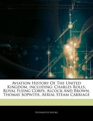 Articles on Aviation History of the United Kingdom, Including - Charles Rolls, Royal Flying Corps, Alcock and Brown, Thomas...