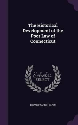 The Historical Development of the Poor Law of Connecticut (Hardcover): Edward Warren Capen