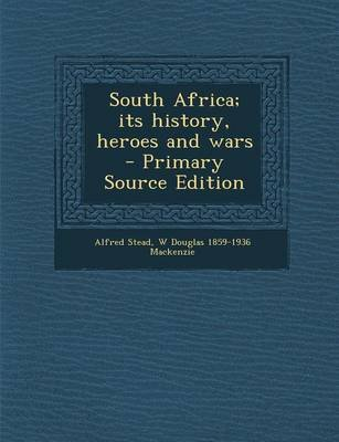 South Africa; Its History, Heroes and Wars (Paperback, Primary Source): Alfred Stead, W Douglas 1859-1936 Mackenzie