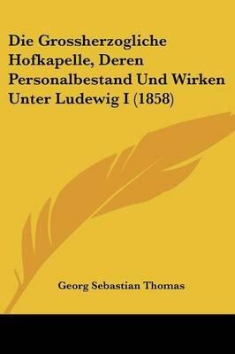Die Grossherzogliche Hofkapelle, Deren Personalbestand Und Wirken Unter Ludewig I (1858) (English, German, Paperback): Georg...